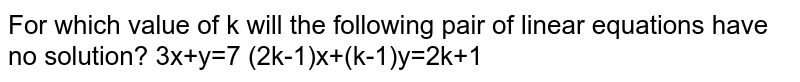 For which value of k will the following pair of linear equations have no solution? 3x+y=7 (2k-1)x+(k-1)y=2k+1