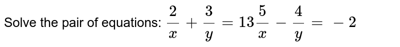 Solve the pair of equations: `2/x+3/y=13   5/x-4/y=-2`