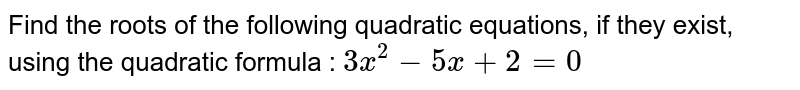 Find the roots of the following quadratic equations, if they exist, using the quadratic formula : `3x^2-5x+2=0`