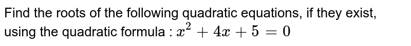 Find the roots of the following quadratic equations, if they exist, using the quadratic formula : `x^2+4x+5=0`