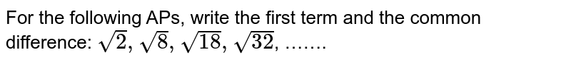 For the following APs, write the first term and the common difference: `sqrt2, sqrt8, sqrt18, sqrt32`, …….
