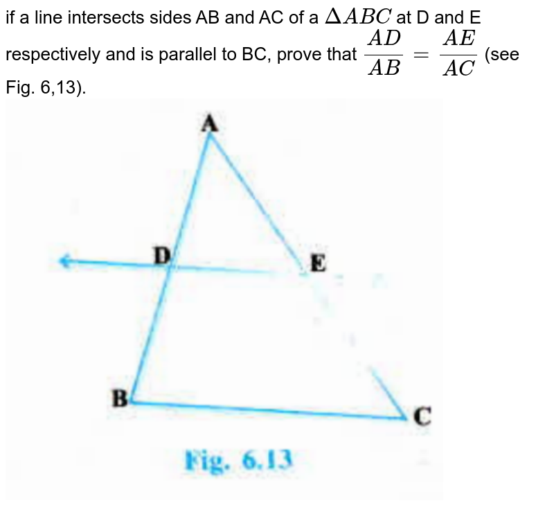 """if a line intersects sides AB and AC of a `DeltaABC` at D and E respectively and is parallel to BC, prove that `(AD)/(AB)=(AE)/(AC)` (see Fig. 6,13). <br><img src=""""https://doubtnut-static.s.llnwi.net/static/physics_images/PSEB_MAT_X_C06_S01_001_Q01.png"""" width=""""80%"""">"""