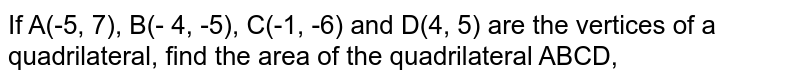 If A(-5, 7), B(- 4, -5), C(-1, -6) and D(4, 5) are the vertices of a quadrilateral, find the area of the quadrilateral ABCD,