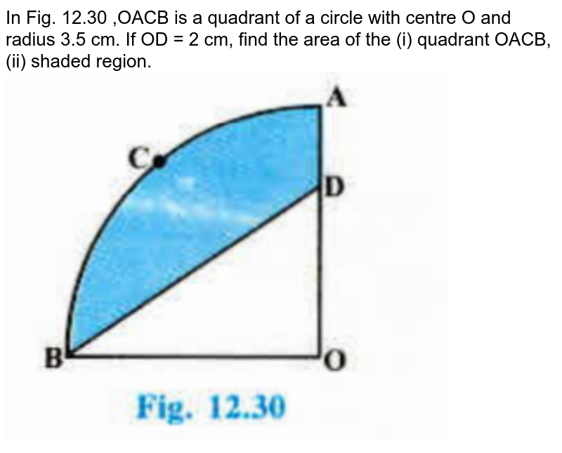 """In Fig. 12.30 ,OACB is a quadrant of a circle with centre O and radius 3.5 cm. If OD = 2 cm, find the area of the (i) quadrant OACB, (ii) shaded region. <br><img src=""""https://doubtnut-static.s.llnwi.net/static/physics_images/PSEB_MAT_X_C12_E03_012_Q01.png"""" width=""""80%"""">"""