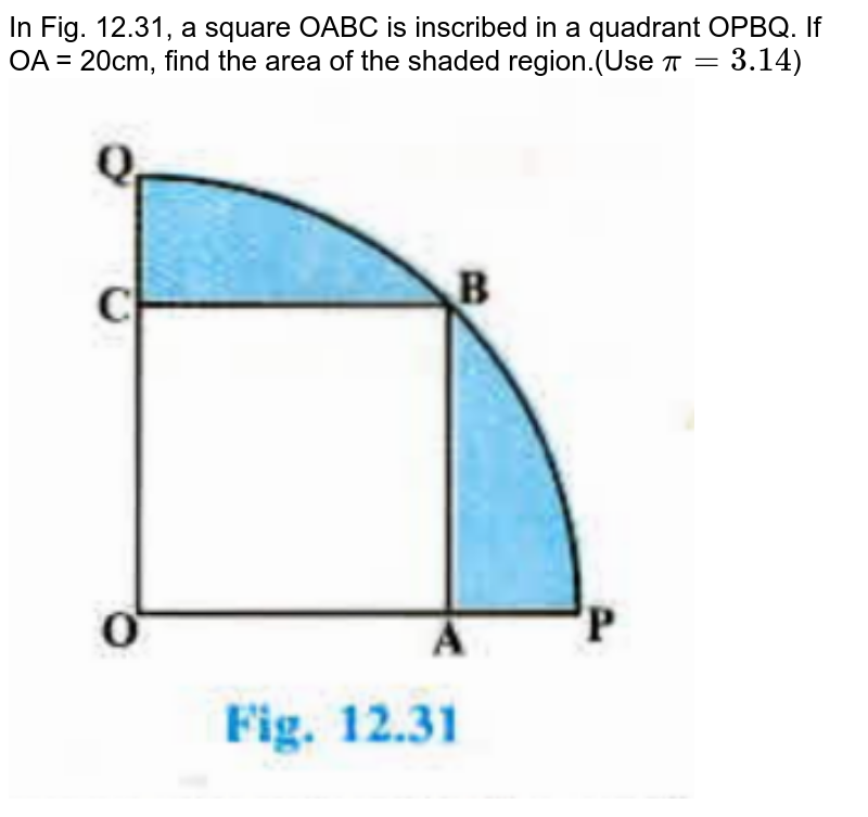 """In Fig. 12.31, a square OABC is inscribed in a quadrant OPBQ. If OA = 20cm, find the area of the shaded region.(Use `pi=3.14`) <br><img src=""""https://doubtnut-static.s.llnwi.net/static/physics_images/PSEB_MAT_X_C12_E03_013_Q01.png"""" width=""""80%"""">"""
