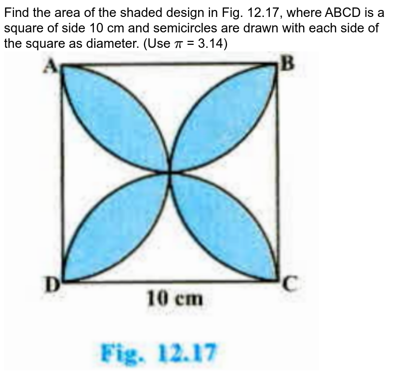 """Find the area of the shaded design in Fig. 12.17, where ABCD is a square of side 10 cm and semicircles are drawn with each side of the square as diameter. (Use `pi` = 3.14) <br><img src=""""https://doubtnut-static.s.llnwi.net/static/physics_images/PSEB_MAT_X_C12_S03_003_Q01.png"""" width=""""80%"""">"""