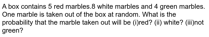 A box contains 5 red marbles.8 white marbles and 4 green marbles. One marble is taken out of the box at random. What is the probability that the marble taken out will be (i)red? (ii) white? (iii)not green?