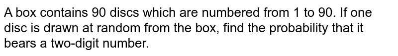 A box contains 90 discs which are numbered from 1 to 90. If one disc is drawn at random from the box, find the probability that it bears a two-digit number.