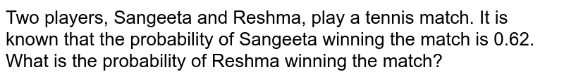 Two players, Sangeeta and Reshma, play a tennis match. It is known that the probability of Sangeeta winning the match is 0.62. What is the probability of Reshma winning the match?