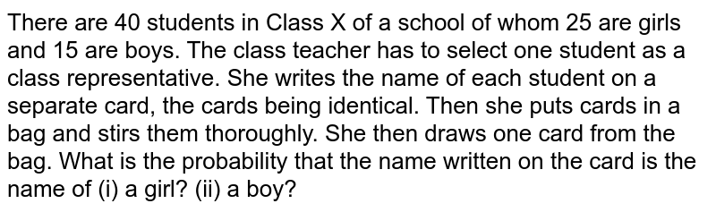 There are 40 students in Class X of a school of whom 25 are girls and 15 are boys. The class teacher has to select one student as a class representative. She writes the name of each student on a separate card, the cards being identical. Then she puts cards in a bag and stirs them thoroughly. She then draws one card from the bag. What is the probability that the name written on the card is the name of (i) a girl? (ii) a boy?