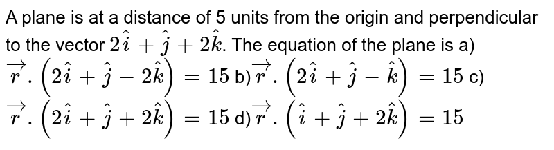 A plane is at a distance of 5 units from the origin and perpendicular to the vector `2hat(i) + hat(j) + 2hat(k)`. The equation of the plane is