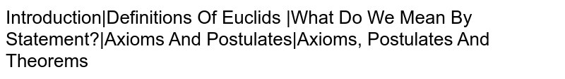 Introduction Definitions Of Euclid's  What Do We Mean By Statement? Axioms And Postulates Axioms, Postulates And Theorems