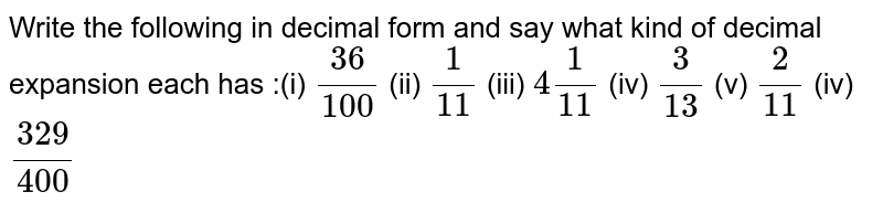 Write the following in decimal form  and say what kind of decimal expansion each has :(i) `(36)/(100)` (ii)  `1/(11)` (iii)  `4 1/(11)` (iv)  `3/(13)` (v)  `2/(11)` (iv)  `(329)/(400)`