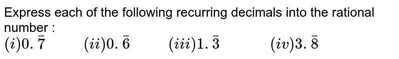 """Express each of the following recurring decimals into the rational number : <br>   `(i)0.bar(7)""""      """"(ii)0.bar(6)""""      """"(iii)1.bar(3)""""         """"(iv)3.bar(8)`"""