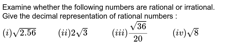 """Examine whether the following numbers are rational or irrational. Give the decimal representation of rational numbers : <br>  `(i)sqrt(2.56)""""      """"(ii)2sqrt(3)""""       """"(iii)(sqrt(36))/(20)""""       """"(iv)sqrt(8)`"""
