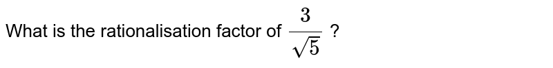What is the rationalisation factor of `(3)/(sqrt(5))` ?