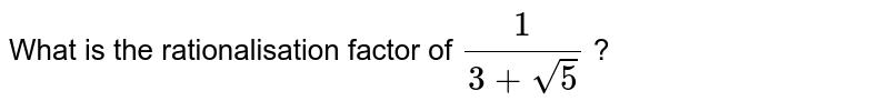 What is the rationalisation factor of `(1)/(3+sqrt(5))` ?