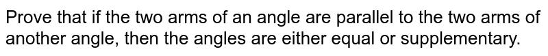 Prove that if the two   arms of an angle are parallel to the two arms of another angle, then the   angles are either equal or supplementary.