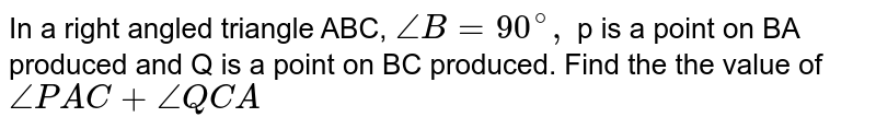 In a right angled triangle ABC, `angleB=90^(@),` p is a point on BA produced and Q is a point on BC produced. Find the the value of `anglePAC+angleQCA`