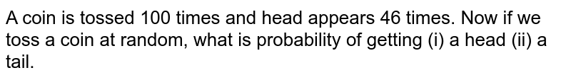 A coin is tossed 100 times and head appears 46 times. Now if we toss a coin at random, what is probability of getting (i) a head (ii) a tail.