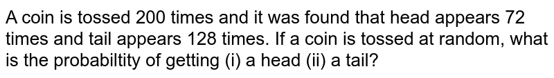 A coin is tossed 200 times and it was found that head appears 72 times and tail appears 128 times. If a coin is tossed at random, what is the probabiltity of getting (i) a head (ii) a tail?