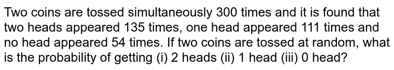Two coins are tossed simultaneously 300 times and it is found that two heads appeared 135 times, one head appeared 111 times and no head appeared 54 times. If two coins are tossed at random,  what is the probability of getting (i) 2 heads (ii) 1 head (iii) 0 head?