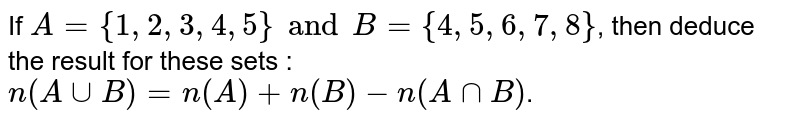 If `A = {1,2,3,4,5} and B = {4,5,6,7,8}`, then deduce the result for these sets : <br> `n(A cupB)=n(A)+n(B)-n(AcapB)`.