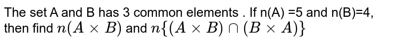 The set A and B has 3 common elements . If n(A) =5 and n(B)=4, then find `n(AxxB)` and `n{(AxxB)nn (BxxA)}`