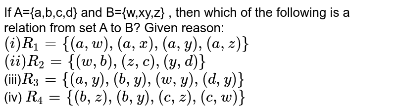 If A={a,b,c,d} and B={w,xy,z} , then which of the following is a relation from set A to B? Given reason: <br> `(i) R_(1)={(a,w),(a,x),(a,y),(a,z)}` <br> `(ii) R_(2)={(w,b),(z,c),(y,d)}` <br> (iii)`R_(3)={(a,y),(b,y),(w,y),(d,y)}` <br> (iv) `R_(4)={(b,z),(b,y),(c,z),(c,w)}`