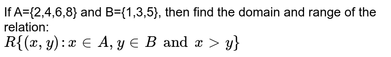 If A={2,4,6,8} and B={1,3,5}, then find the domain and range of the relation: <br> `R{(x,y):x in A, y in B and x gt y}`