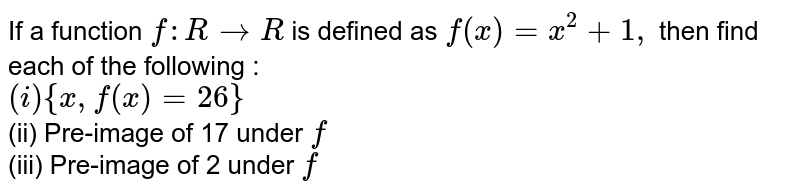 If a function `f:R to R` is defined as `f(x)=x^(2)+1,` then find each of the following : <br> `(i) {x,f(x)=26}` <br> (ii) Pre-image of 17 under `f` <br> (iii) Pre-image of 2 under `f`