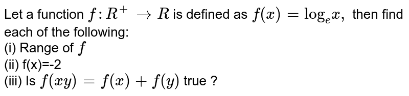 """Let a function `f:R^(+) to R` is defined as `f(x)=""""log""""_(e)x,` then find each of the following: <br> (i) Range of `f` <br> (ii) f(x)=-2<br> (iii) Is `f(xy)=f(x)+f(y)` true ?"""