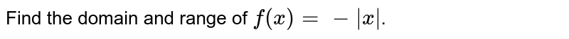 Find the domain and range of `f(x)=-|x|`.