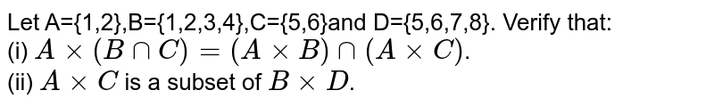 Let A={1,2},B={1,2,3,4},C={5,6}and D={5,6,7,8}. Verify that: <br> (i) `Axx(B nn C)=(AxxB)nn(AxxC)`. <br> (ii) `AxxC` is a subset of `BxxD`.