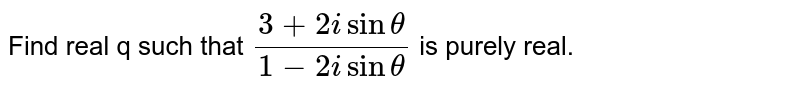 Find real q such that `(3+2isintheta)/(1-2isintheta)` is purely   real.