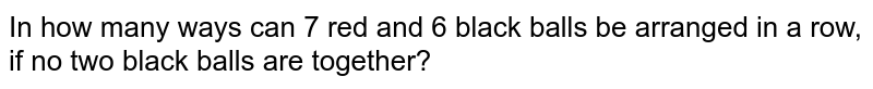 In how many ways can 7 red and 6 black balls be arranged in a row, if no two black balls are together?
