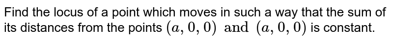 Find the locus of a point which moves in such a way that the sum of its distances from the points `(a, 0, 0) and (a, 0, 0)` is constant.