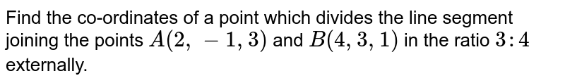 Find the co-ordinates of a point which divides the line segment joining the points `A(2,-1,3)` and `B(4,3,1)` in the ratio `3 : 4` externally. <br>