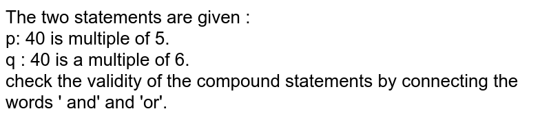 The two statements are given : <br> p: 40 is multiple of  5. <br> q : 40 is a multiple of 6. <br> check the validity of the compound statements by connecting the words ' and' and 'or'.