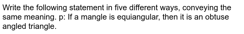 Write the following statement in five different ways, conveying   the same meaning.  p: If a mangle is equiangular, then it is an obtuse angled   triangle.