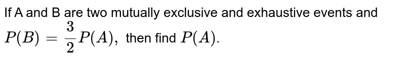 If A and B are two mutually exclusive and exhaustive events and `P(B)=3/2P(A),` then find `P(A)`.