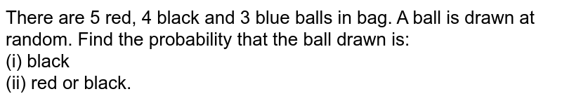 There are 5 red, 4 black and 3 blue balls in bag. A ball is drawn at random. Find the probability that the ball drawn is: <br> (i) black <br> (ii) red or black.