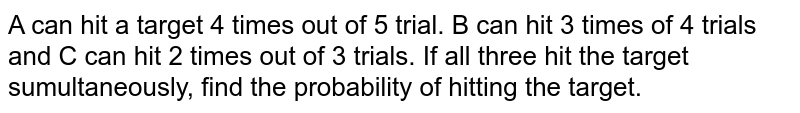 A can hit a target 4 times out of 5 trial. B can hit 3 times of 4 trials and C can hit 2 times out of 3 trials. If all three hit the target sumultaneously, find the probability of hitting the target.