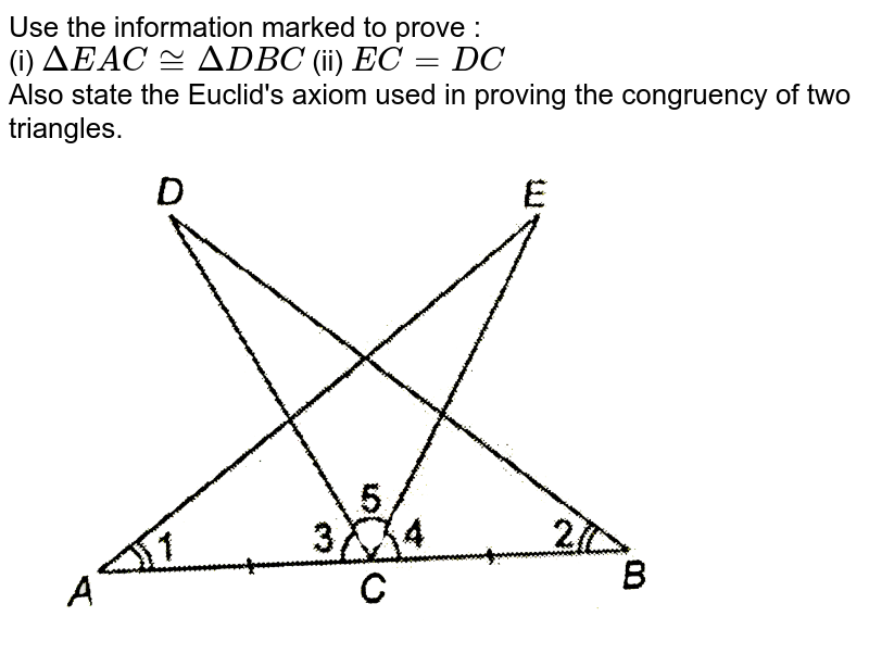"""Use the information marked to prove : <br> (i) `DeltaEAC cong DeltaDBC` (ii) `EC = DC` <br> Also state the Euclid's axiom used in proving the congruency of two triangles. <br> <img src=""""https://d10lpgp6xz60nq.cloudfront.net/physics_images/NTN_MATH_IX_C07_S01_006_Q01.png"""" width=""""80%"""">"""