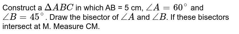 Construct a `DeltaABC` in which AB = 5 cm, `angle A = 60^(@)` and `angleB = 45^(@)`. Draw the bisector of `angleA` and `angleB`. If these bisectors intersect at M. Measure CM.