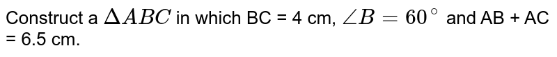 Construct a `DeltaABC` in which BC = 4 cm, `angleB = 60^(@)` and AB + AC = 6.5 cm.