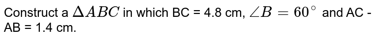 Construct a `DeltaABC` in which BC = 4.8 cm, `angleB = 60^(@)` and AC - AB = 1.4 cm.