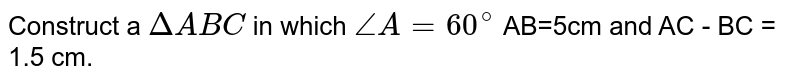 Construct a `DeltaABC` in which `angleA = 60^(@)` AB=5cm and AC - BC = 1.5 cm.