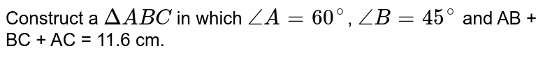 Construct a `DeltaABC` in which `angleA = 60^(@)`, `angleB = 45^(@)` and AB + BC + AC = 11.6 cm.