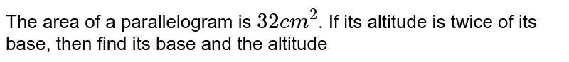 The area of a parallelogram is `32 cm^(2)`. If its altitude is twice of its base, then find its base and the altitude